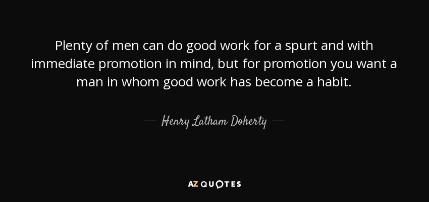 Plenty of men can do good work for a spurt and with immediate promotion in mind, but for promotion you want a man in whom good work has become a habit. - Henry Latham Doherty