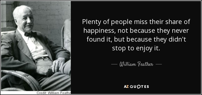Plenty of people miss their share of happiness, not because they never found it, but because they didn't stop to enjoy it. - William Feather