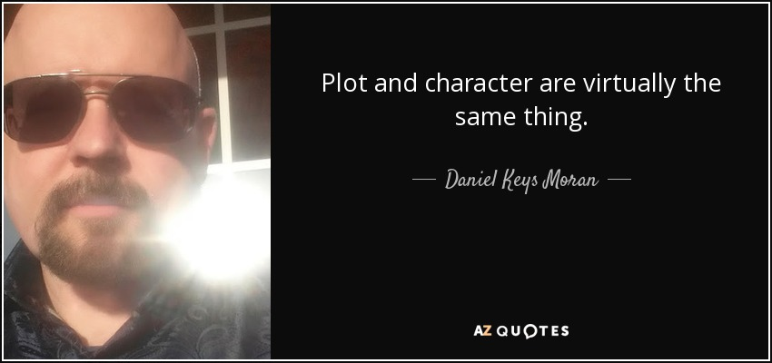 Plot and character are virtually the same thing. - Daniel Keys Moran