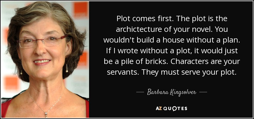 Plot comes first. The plot is the archictecture of your novel. You wouldn't build a house without a plan. If I wrote without a plot, it would just be a pile of bricks. Characters are your servants. They must serve your plot. - Barbara Kingsolver