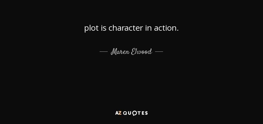plot is character in action. - Maren Elwood