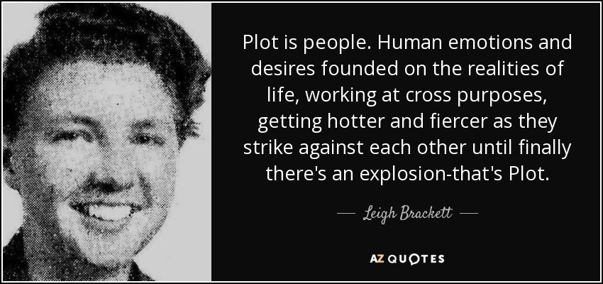 Plot is people. Human emotions and desires founded on the realities of life, working at cross purposes, getting hotter and fiercer as they strike against each other until finally there's an explosion-that's Plot. - Leigh Brackett