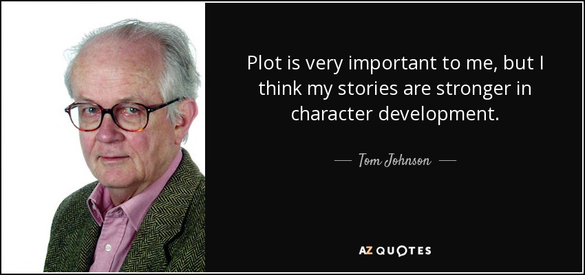 Plot is very important to me, but I think my stories are stronger in character development. - Tom Johnson