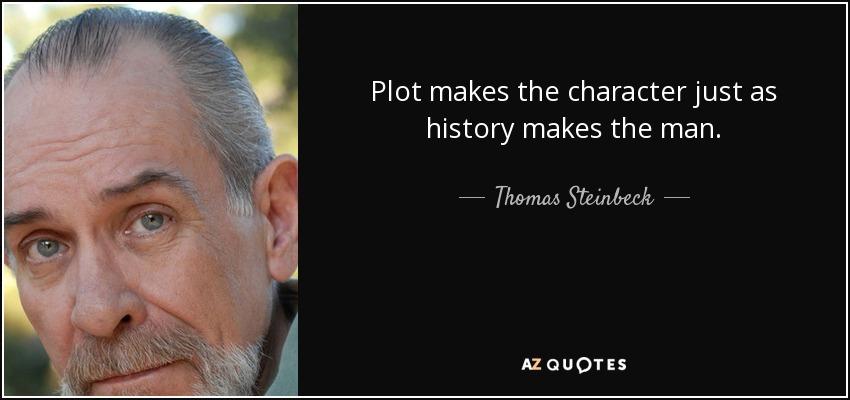 Plot makes the character just as history makes the man. - Thomas Steinbeck