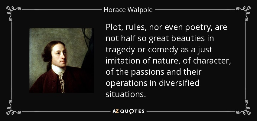Plot, rules, nor even poetry, are not half so great beauties in tragedy or comedy as a just imitation of nature, of character, of the passions and their operations in diversified situations. - Horace Walpole
