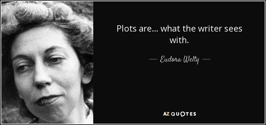 Plots are ... what the writer sees with. - Eudora Welty