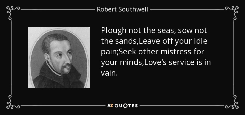 Plough not the seas, sow not the sands,Leave off your idle pain;Seek other mistress for your minds,Love's service is in vain. - Robert Southwell
