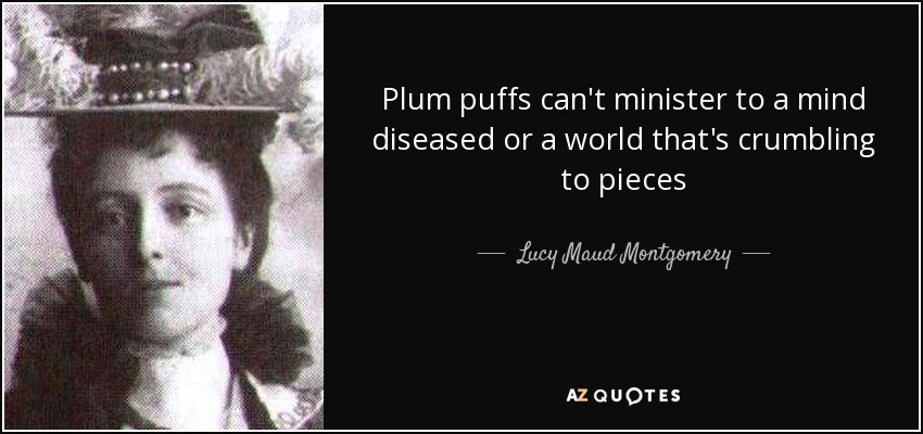 Plum puffs can't minister to a mind diseased or a world that's crumbling to pieces - Lucy Maud Montgomery