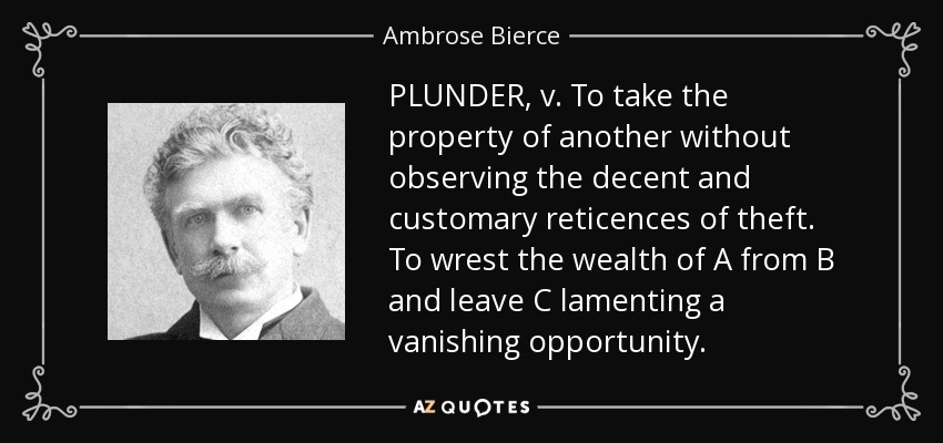 PLUNDER, v. To take the property of another without observing the decent and customary reticences of theft. To wrest the wealth of A from B and leave C lamenting a vanishing opportunity. - Ambrose Bierce
