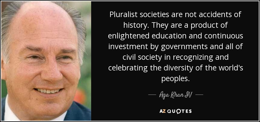 Pluralist societies are not accidents of history. They are a product of enlightened education and continuous investment by governments and all of civil society in recognizing and celebrating the diversity of the world's peoples. - Aga Khan IV