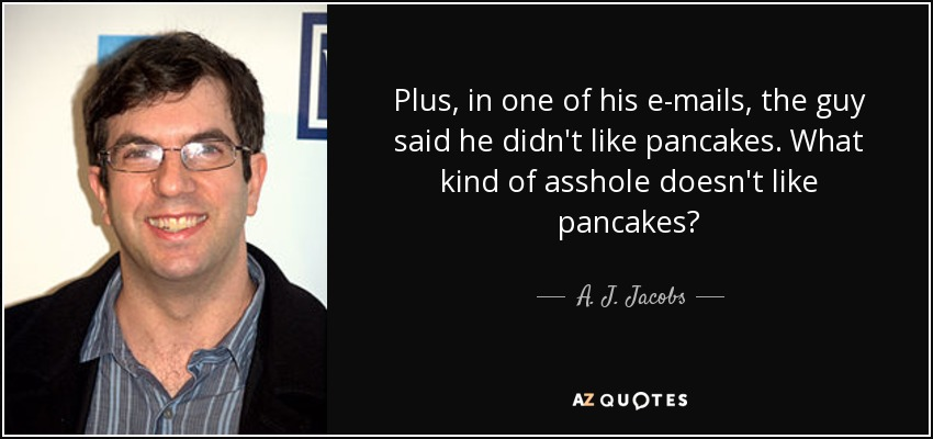Plus, in one of his e-mails, the guy said he didn't like pancakes. What kind of asshole doesn't like pancakes? - A. J. Jacobs