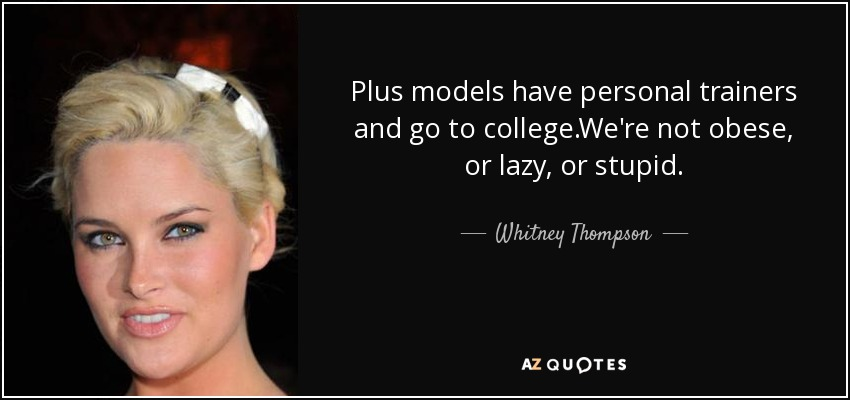 Plus models have personal trainers and go to college.We're not obese, or lazy, or stupid. - Whitney Thompson