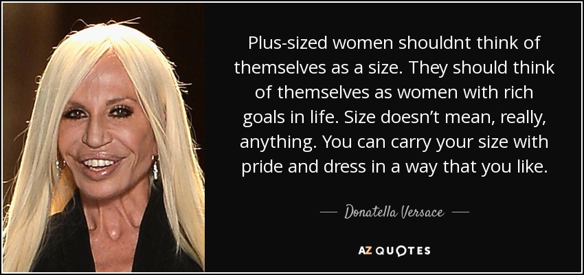 Plus-sized women shouldnt think of themselves as a size. They should think of themselves as women with rich goals in life. Size doesn't mean, really, anything. You can carry your size with pride and dress in a way that you like. - Donatella Versace