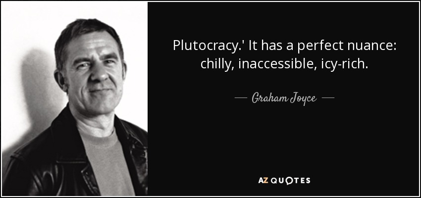 Plutocracy.' It has a perfect nuance: chilly, inaccessible, icy-rich. - Graham Joyce