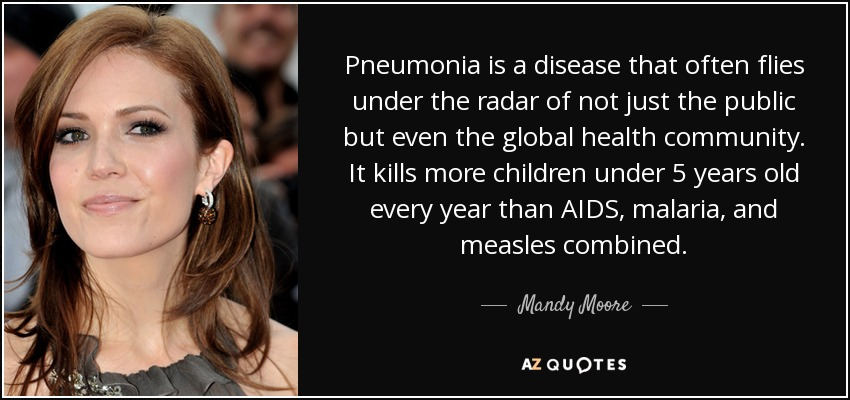 Pneumonia is a disease that often flies under the radar of not just the public but even the global health community. It kills more children under 5 years old every year than AIDS, malaria, and measles combined. - Mandy Moore