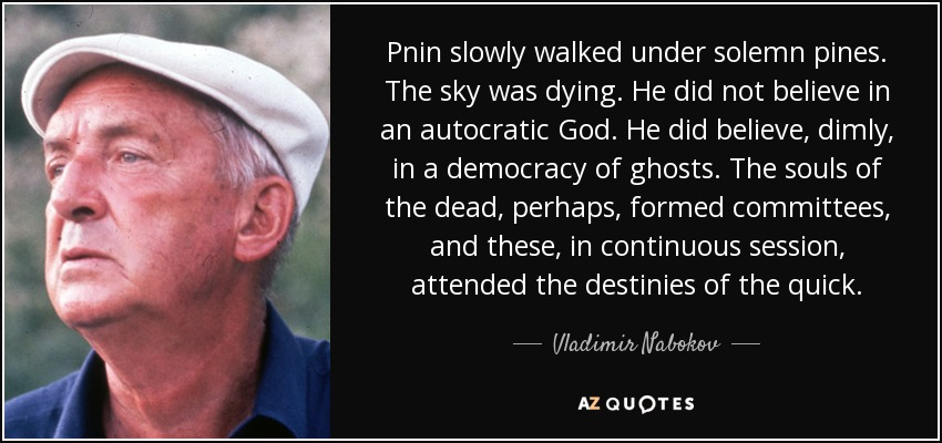 Pnin slowly walked under solemn pines. The sky was dying. He did not believe in an autocratic God. He did believe, dimly, in a democracy of ghosts. The souls of the dead, perhaps, formed committees, and these, in continuous session, attended the destinies of the quick. - Vladimir Nabokov