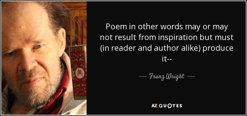 Poem in other words may or may not result from inspiration but must (in reader and author alike) produce it-- - Franz Wright