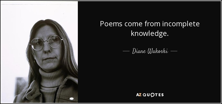 Poems come from incomplete knowledge. - Diane Wakoski