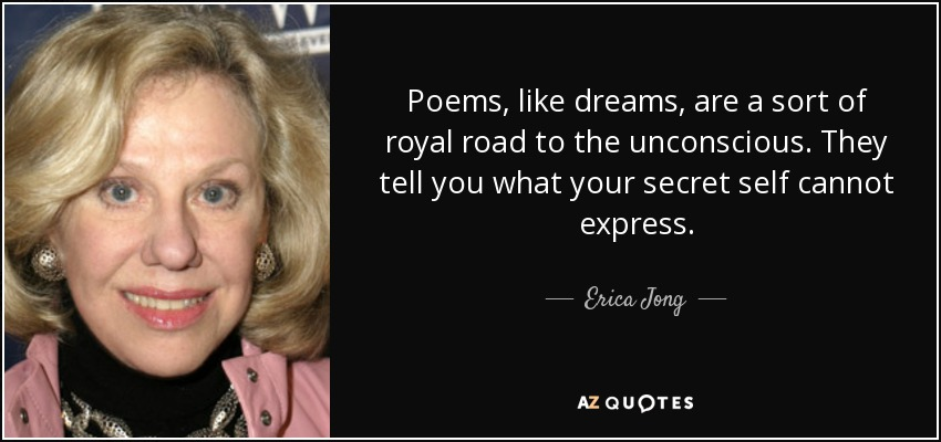 Poems, like dreams, are a sort of royal road to the unconscious. They tell you what your secret self cannot express. - Erica Jong