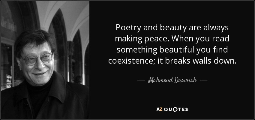 Poetry and beauty are always making peace. When you read something beautiful you find coexistence; it breaks walls down. - Mahmoud Darwish