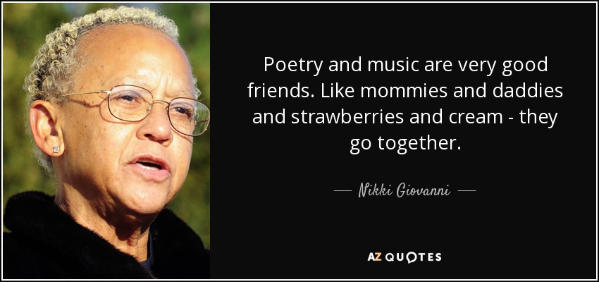 Poetry and music are very good friends. Like mommies and daddies and strawberries and cream - they go together. - Nikki Giovanni