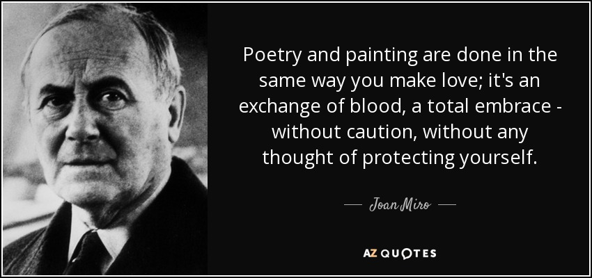 Poetry and painting are done in the same way you make love; it's an exchange of blood, a total embrace - without caution, without any thought of protecting yourself. - Joan Miro