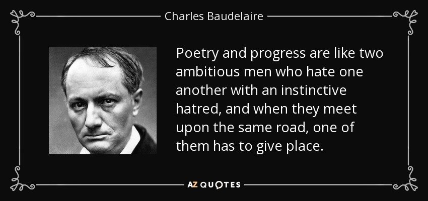Poetry and progress are like two ambitious men who hate one another with an instinctive hatred, and when they meet upon the same road, one of them has to give place. - Charles Baudelaire