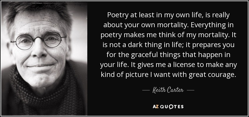 Poetry at least in my own life, is really about your own mortality. Everything in poetry makes me think of my mortality. It is not a dark thing in life; it prepares you for the graceful things that happen in your life. It gives me a license to make any kind of picture I want with great courage. - Keith Carter