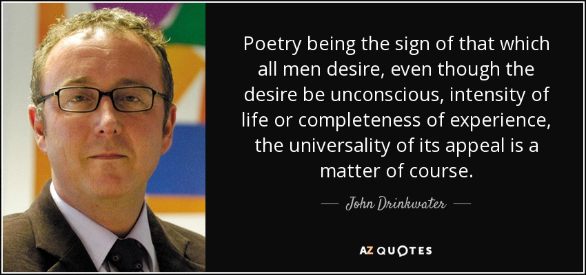 Poetry being the sign of that which all men desire, even though the desire be unconscious, intensity of life or completeness of experience, the universality of its appeal is a matter of course. - John Drinkwater