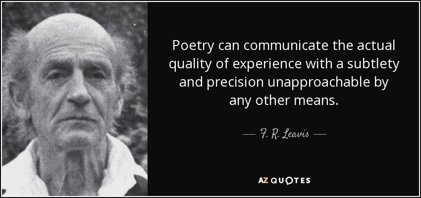 Poetry can communicate the actual quality of experience with a subtlety and precision unapproachable by any other means. - F. R. Leavis