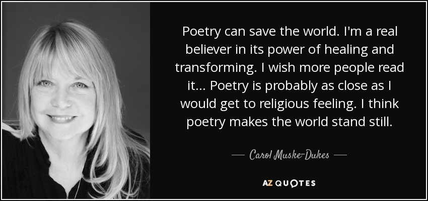 Poetry can save the world. I'm a real believer in its power of healing and transforming. I wish more people read it ... Poetry is probably as close as I would get to religious feeling. I think poetry makes the world stand still. - Carol Muske-Dukes