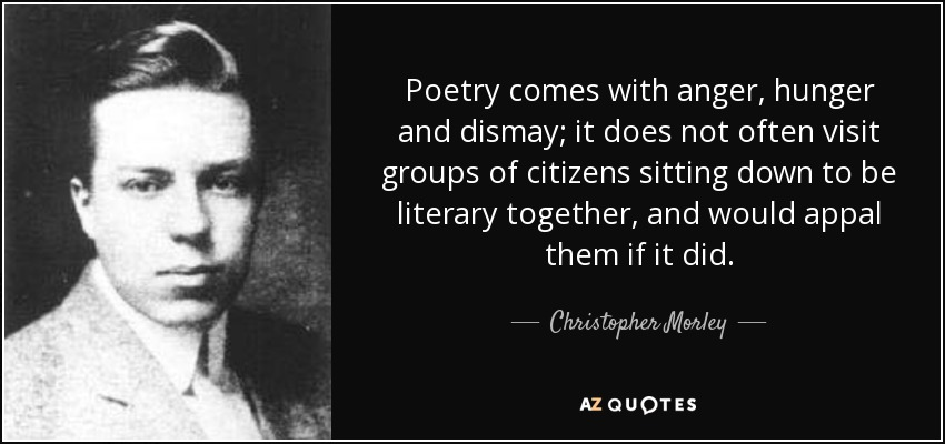 Poetry comes with anger, hunger and dismay; it does not often visit groups of citizens sitting down to be literary together, and would appal them if it did. - Christopher Morley