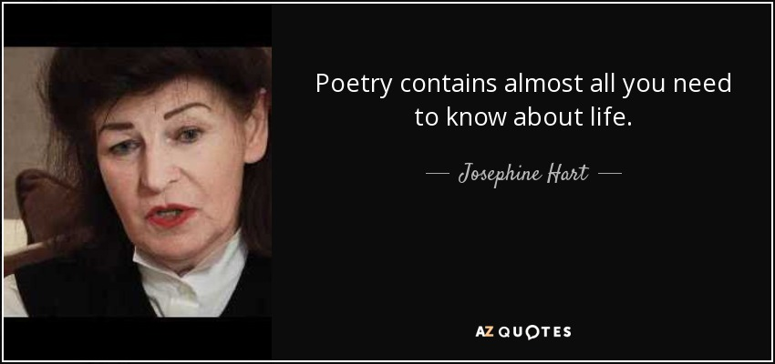 Poetry contains almost all you need to know about life. - Josephine Hart