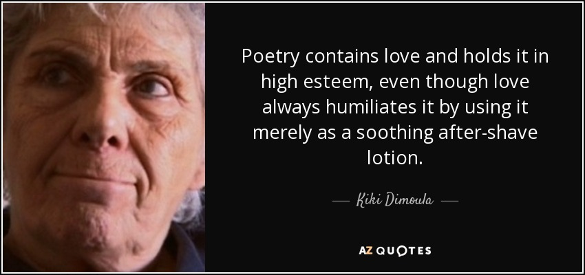 Poetry contains love and holds it in high esteem, even though love always humiliates it by using it merely as a soothing after-shave lotion. - Kiki Dimoula