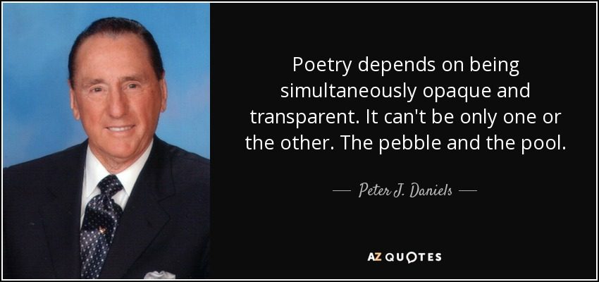 Poetry depends on being simultaneously opaque and transparent. It can't be only one or the other. The pebble and the pool. - Peter J. Daniels