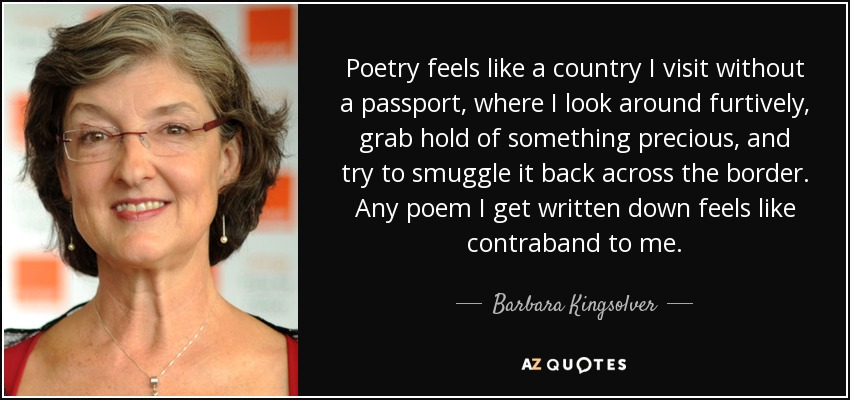 Poetry feels like a country I visit without a passport, where I look around furtively, grab hold of something precious, and try to smuggle it back across the border. Any poem I get written down feels like contraband to me. - Barbara Kingsolver