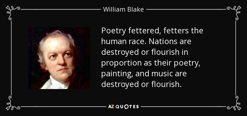 Poetry fettered, fetters the human race. Nations are destroyed or flourish in proportion as their poetry, painting, and music are destroyed or flourish. - William Blake
