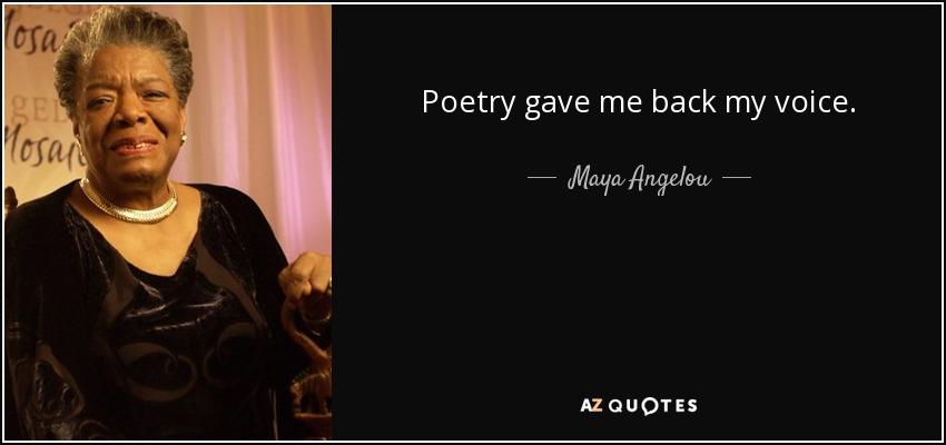 Poetry gave me back my voice. - Maya Angelou