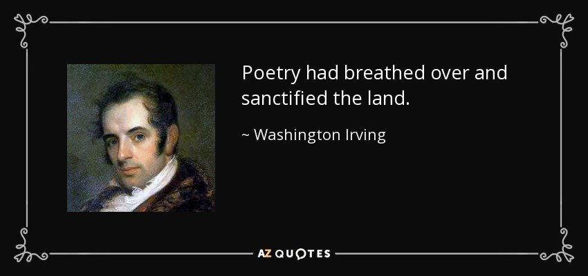 Poetry had breathed over and sanctified the land. - Washington Irving