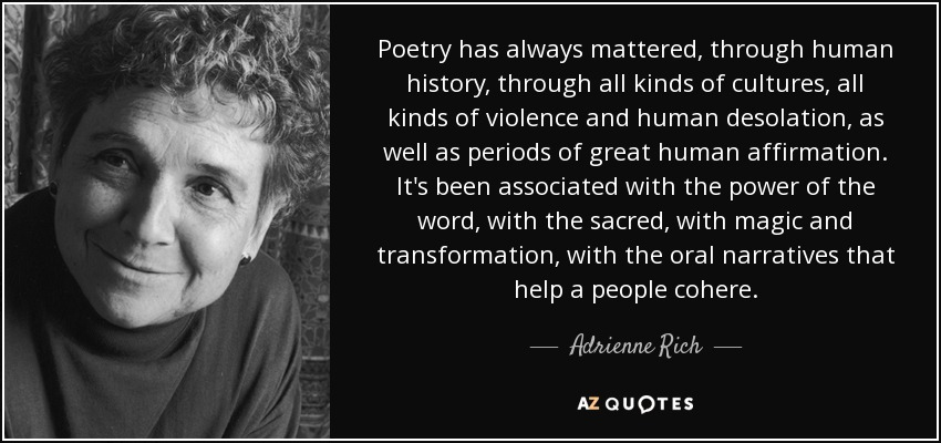 Poetry has always mattered, through human history, through all kinds of cultures, all kinds of violence and human desolation, as well as periods of great human affirmation. It's been associated with the power of the word, with the sacred, with magic and transformation, with the oral narratives that help a people cohere. - Adrienne Rich