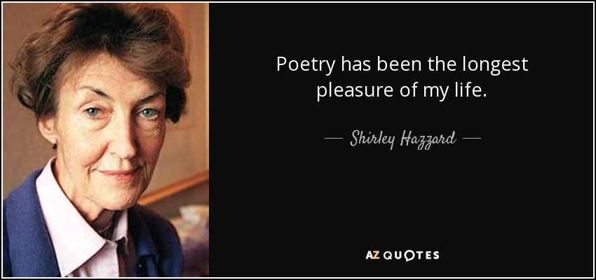 Poetry has been the longest pleasure of my life. - Shirley Hazzard