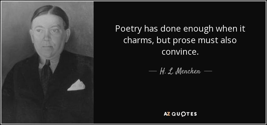 Poetry has done enough when it charms, but prose must also convince. - H. L. Mencken