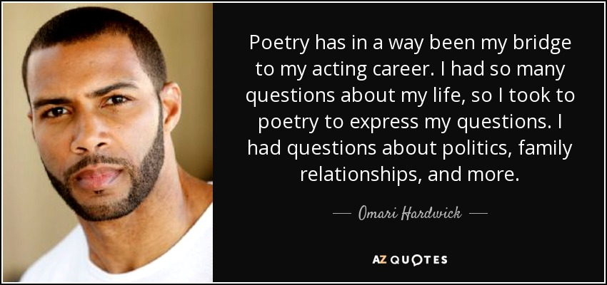 Poetry has in a way been my bridge to my acting career. I had so many questions about my life, so I took to poetry to express my questions. I had questions about politics, family relationships, and more. - Omari Hardwick