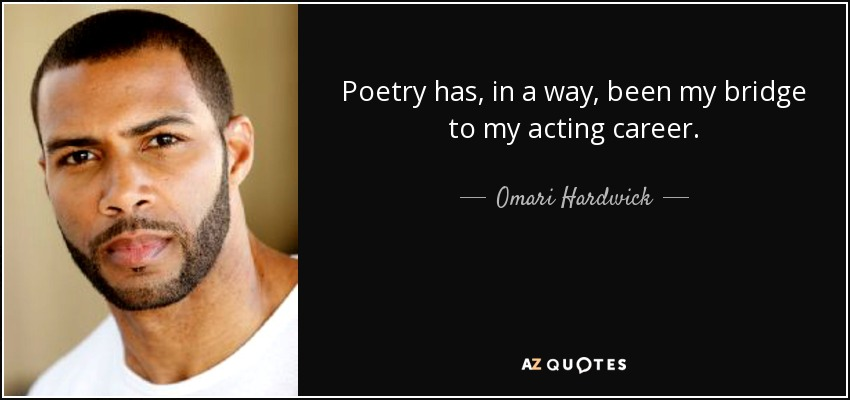 Poetry has, in a way, been my bridge to my acting career. - Omari Hardwick