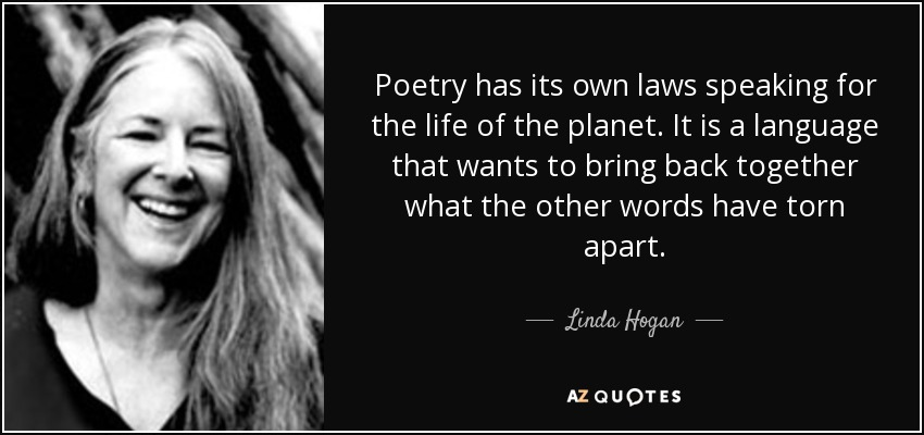 Poetry has its own laws speaking for the life of the planet. It is a language that wants to bring back together what the other words have torn apart. - Linda Hogan