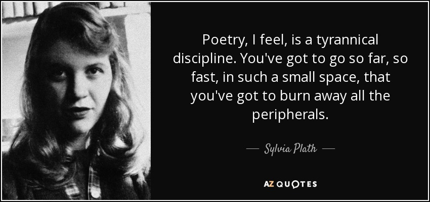 Poetry, I feel, is a tyrannical discipline. You've got to go so far, so fast, in such a small space, that you've got to burn away all the peripherals. - Sylvia Plath
