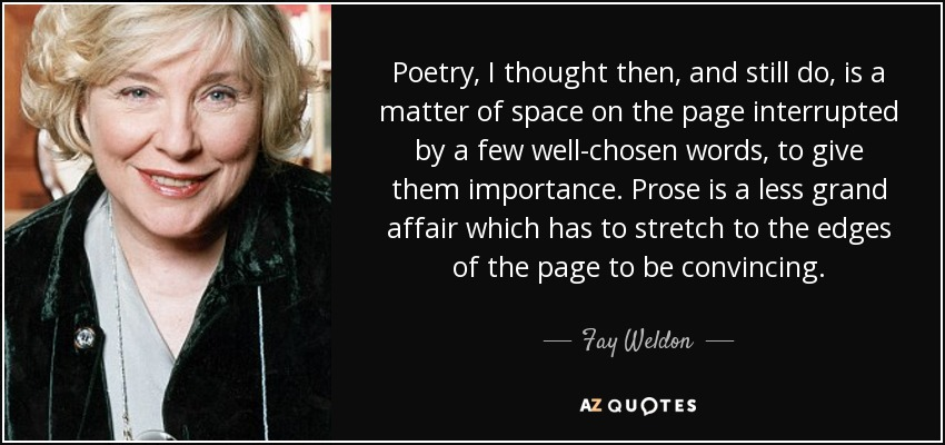 Poetry, I thought then, and still do, is a matter of space on the page interrupted by a few well-chosen words, to give them importance. Prose is a less grand affair which has to stretch to the edges of the page to be convincing. - Fay Weldon