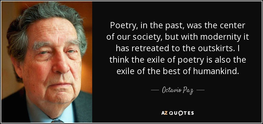 Poetry, in the past, was the center of our society, but with modernity it has retreated to the outskirts. I think the exile of poetry is also the exile of the best of humankind. - Octavio Paz