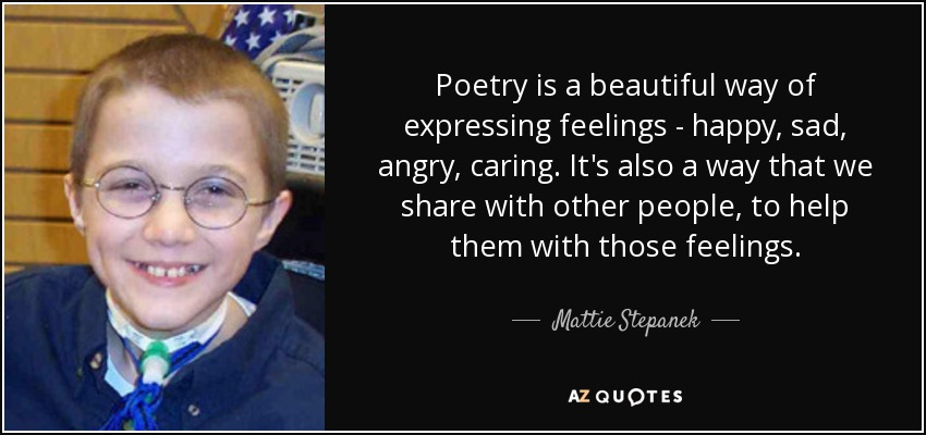 Poetry is a beautiful way of expressing feelings - happy, sad, angry, caring. It's also a way that we share with other people, to help them with those feelings. - Mattie Stepanek