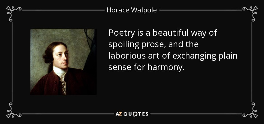 Poetry is a beautiful way of spoiling prose, and the laborious art of exchanging plain sense for harmony. - Horace Walpole